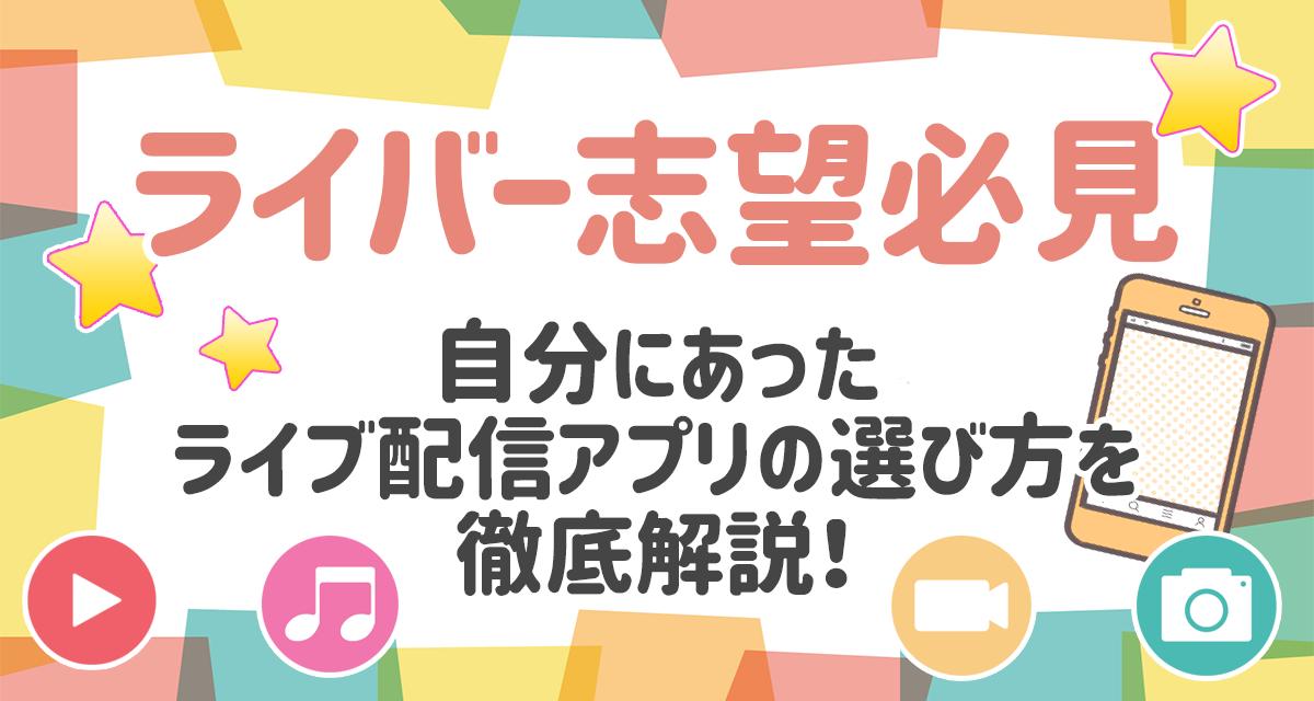 【ライバー志望必見】自分にあったライブ配信アプリの選び方を徹底解説!